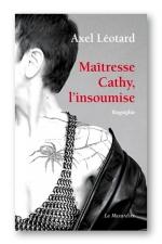 Ma�tresse Cathy, l'insoumise - Biographie d'une Domina et immersion dans l'univers de la prostitution et de la domination.