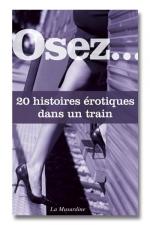 Osez ... 20 histoires �rotiques dans un train - Apr�s avoir lu ce recueil d'histoires, vous ne verrez plus vos voyages en train de la m�me fa�on.