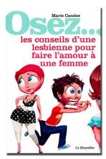 Osez... les conseils d'une lesbienne pour faire l'amour � une femme - Les myst�res du plaisir f�minin d�voil�s.